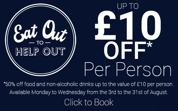 Eat Out to Help Out - £10 of per person. Click to book!